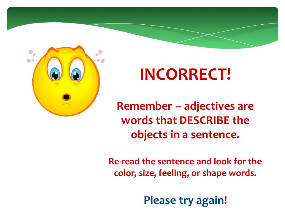 INCORRECT. Remember – adjectives are words that DESCRIBE the objects in a sentence.