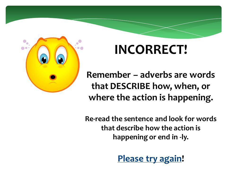 INCORRECT. Remember – adverbs are words that DESCRIBE how, when, or where the action is happening.