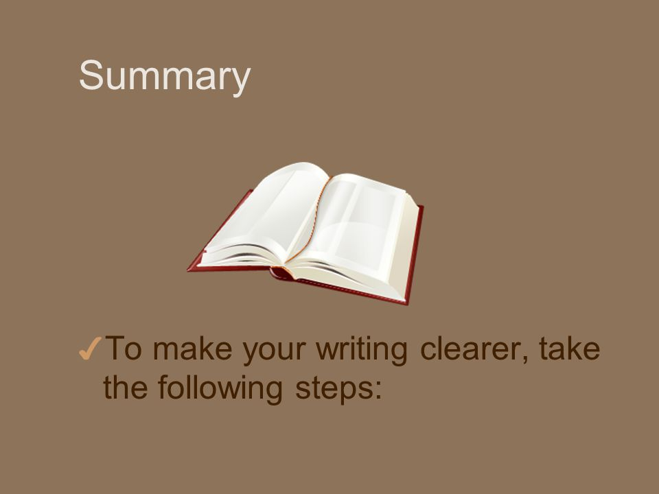 Summary 4 To make your writing clearer, take the following steps: