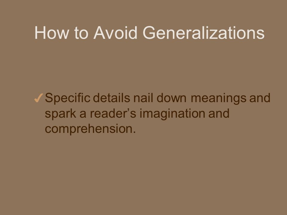 How to Avoid Generalizations 4 Specific details nail down meanings and spark a readers imagination and comprehension.
