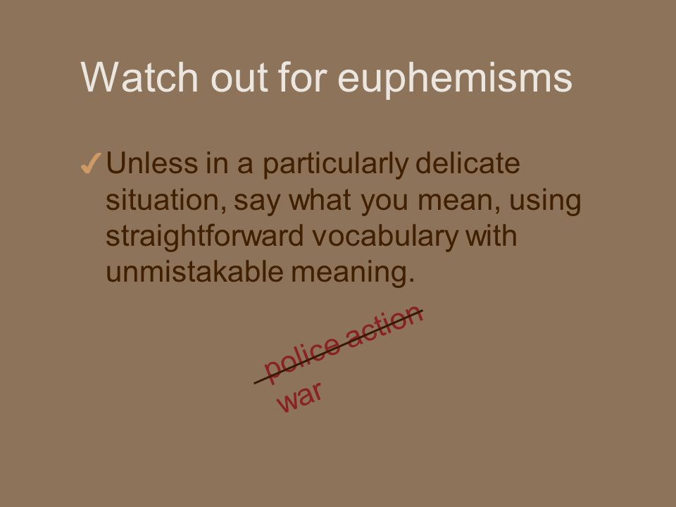 Watch out for euphemisms 4 Unless in a particularly delicate situation, say what you mean, using straightforward vocabulary with unmistakable meaning.