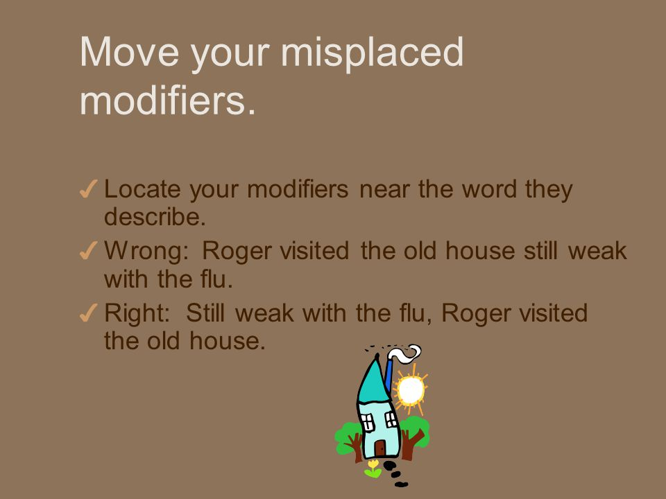 Move your misplaced modifiers. 4 Locate your modifiers near the word they describe.