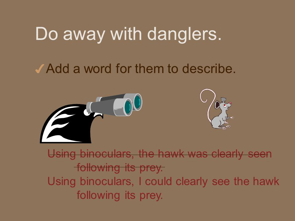 Do away with danglers. 4 Add a word for them to describe.