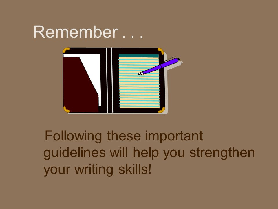 Remember... Following these important guidelines will help you strengthen your writing skills!
