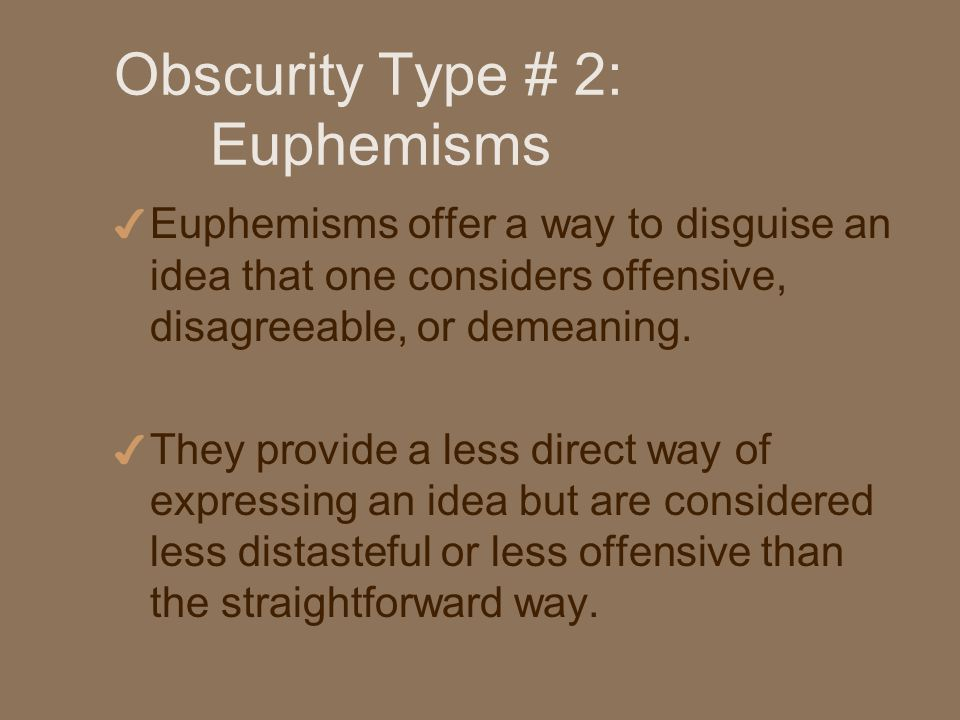 Obscurity Type # 2: Euphemisms 4 Euphemisms offer a way to disguise an idea that one considers offensive, disagreeable, or demeaning.