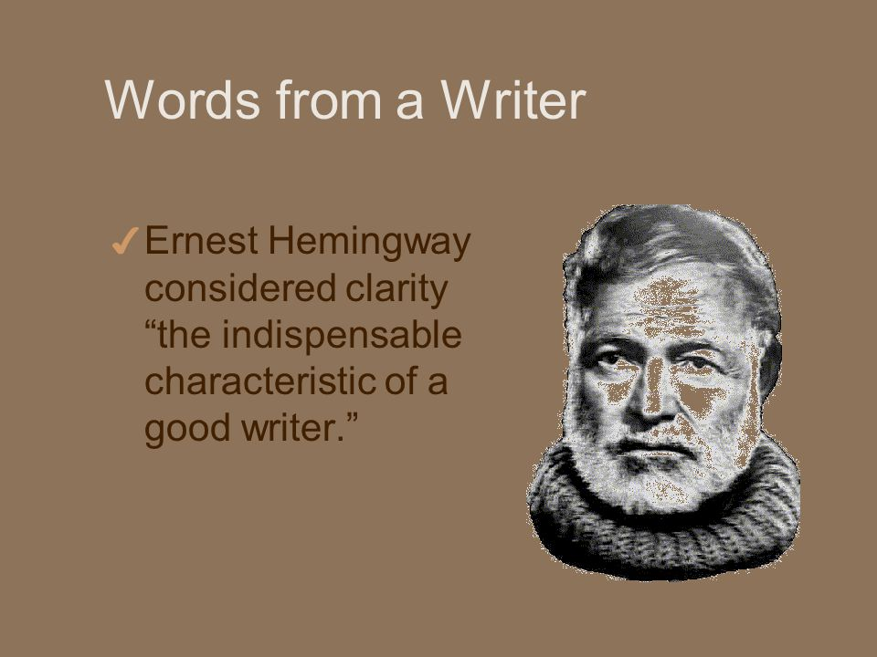 Words from a Writer 4 Ernest Hemingway considered clarity the indispensable characteristic of a good writer.