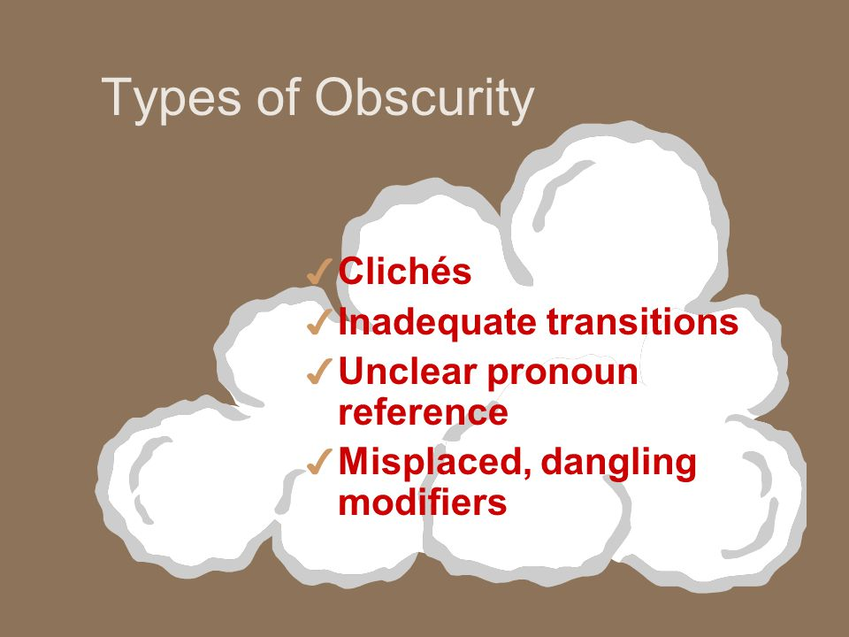 Types of Obscurity 4 Clichés 4 Inadequate transitions 4 Unclear pronoun reference 4 Misplaced, dangling modifiers