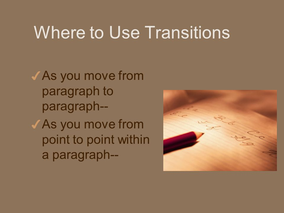 Where to Use Transitions 4 As you move from paragraph to paragraph-- 4 As you move from point to point within a paragraph--
