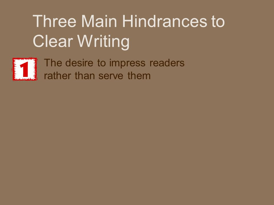 Three Main Hindrances to Clear Writing The desire to impress readers rather than serve them The attempt to communicate an idea before understanding it fully