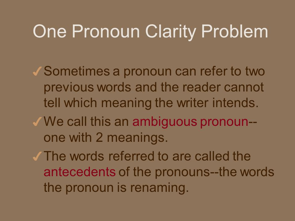 One Pronoun Clarity Problem 4 Sometimes a pronoun can refer to two previous words and the reader cannot tell which meaning the writer intends.