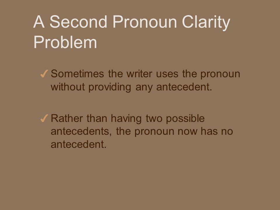 A Second Pronoun Clarity Problem 4 Sometimes the writer uses the pronoun without providing any antecedent.