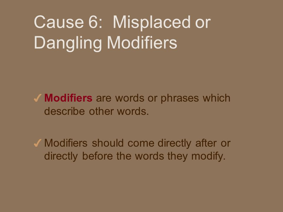 Cause 6: Misplaced or Dangling Modifiers 4 Modifiers are words or phrases which describe other words.