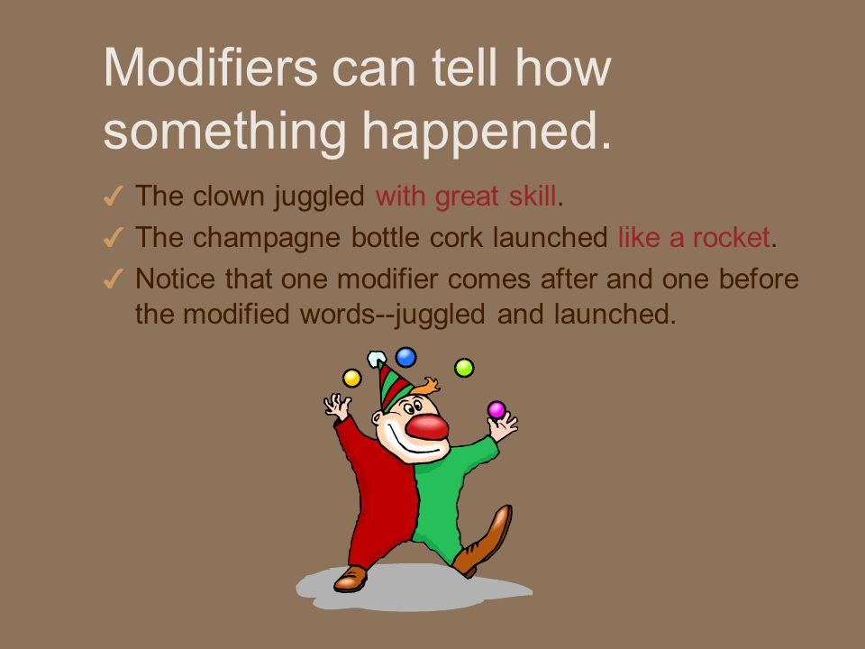 Modifiers can tell how something happened. 4 The clown juggled with great skill.