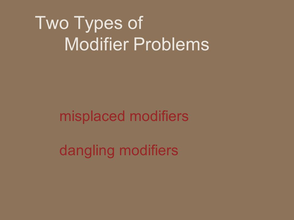 Two Types of Modifier Problems misplaced modifiers dangling modifiers