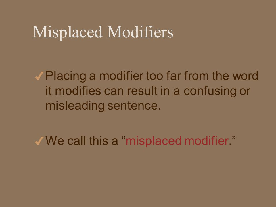 Misplaced Modifiers 4 Placing a modifier too far from the word it modifies can result in a confusing or misleading sentence.