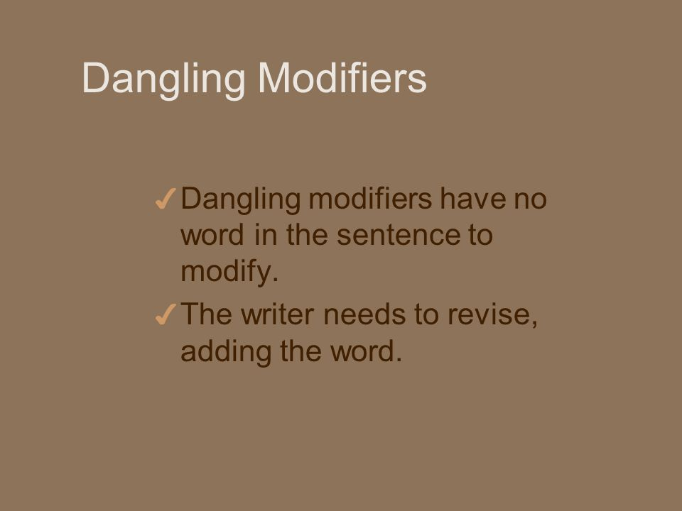 Dangling Modifiers 4 Dangling modifiers have no word in the sentence to modify.