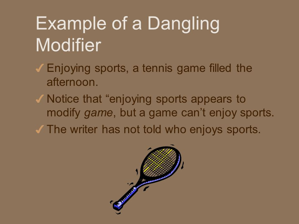 Example of a Dangling Modifier 4 Enjoying sports, a tennis game filled the afternoon.