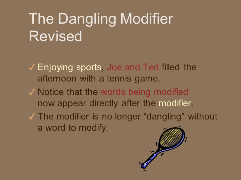 The Dangling Modifier Revised 4 Enjoying sports, Joe and Ted filled the afternoon with a tennis game.