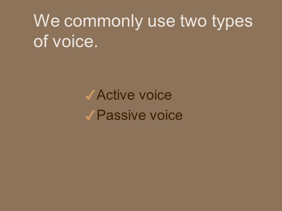 We commonly use two types of voice. 4 Active voice 4 Passive voice