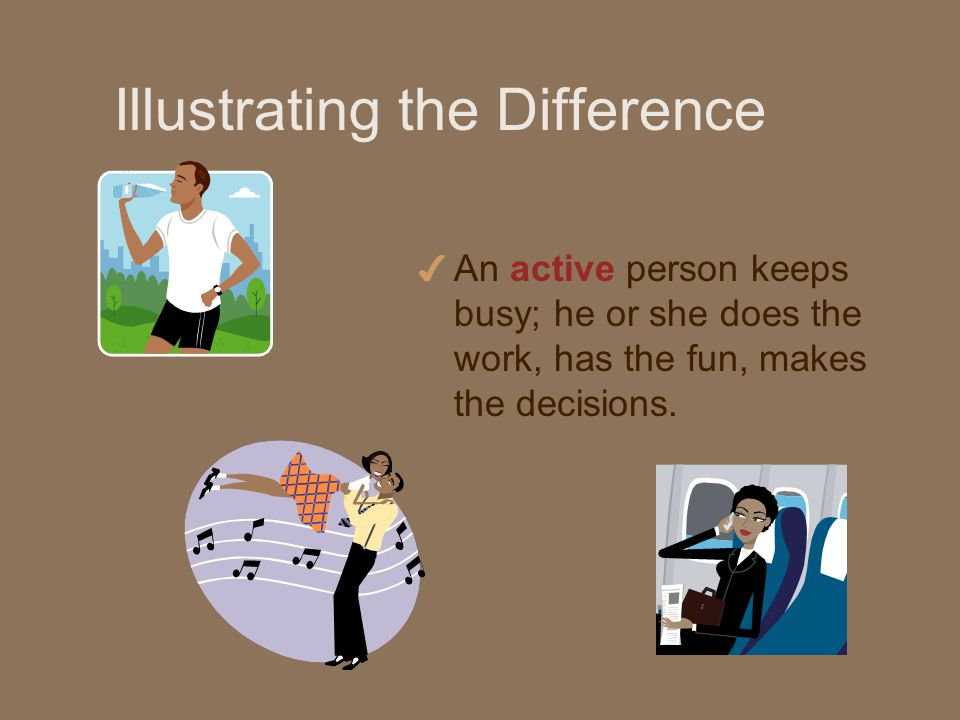 Illustrating the Difference 4 An active person keeps busy; he or she does the work, has the fun, makes the decisions.