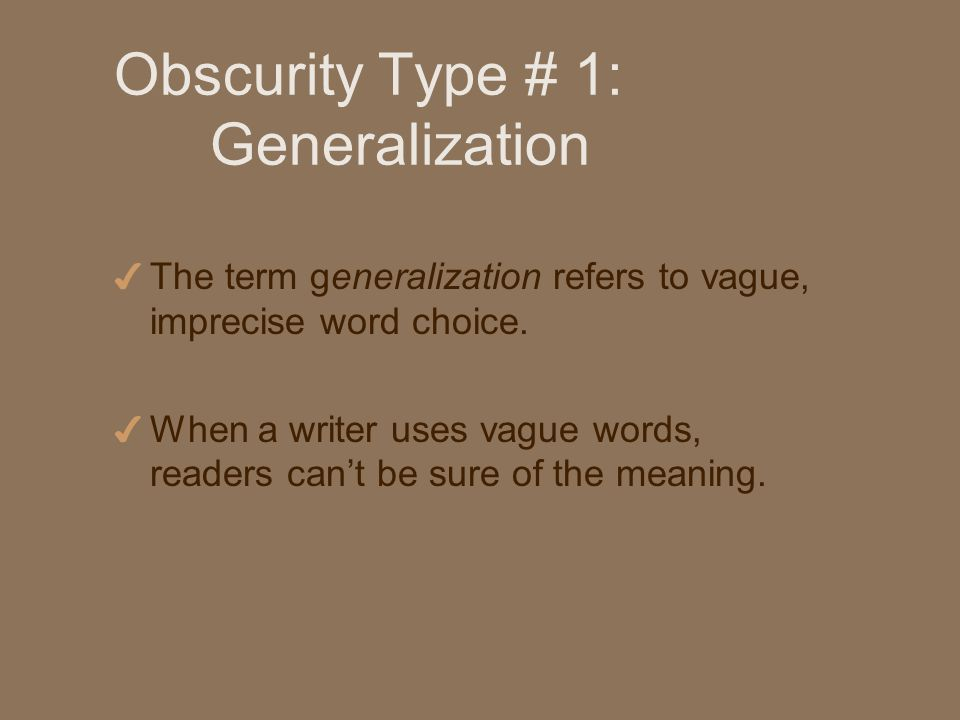 Causes of Generalizations 4 A writers vagueness about a subject because of his or her own incomplete understanding of that subject 4 A discourteous failure to take a readers needs into account.