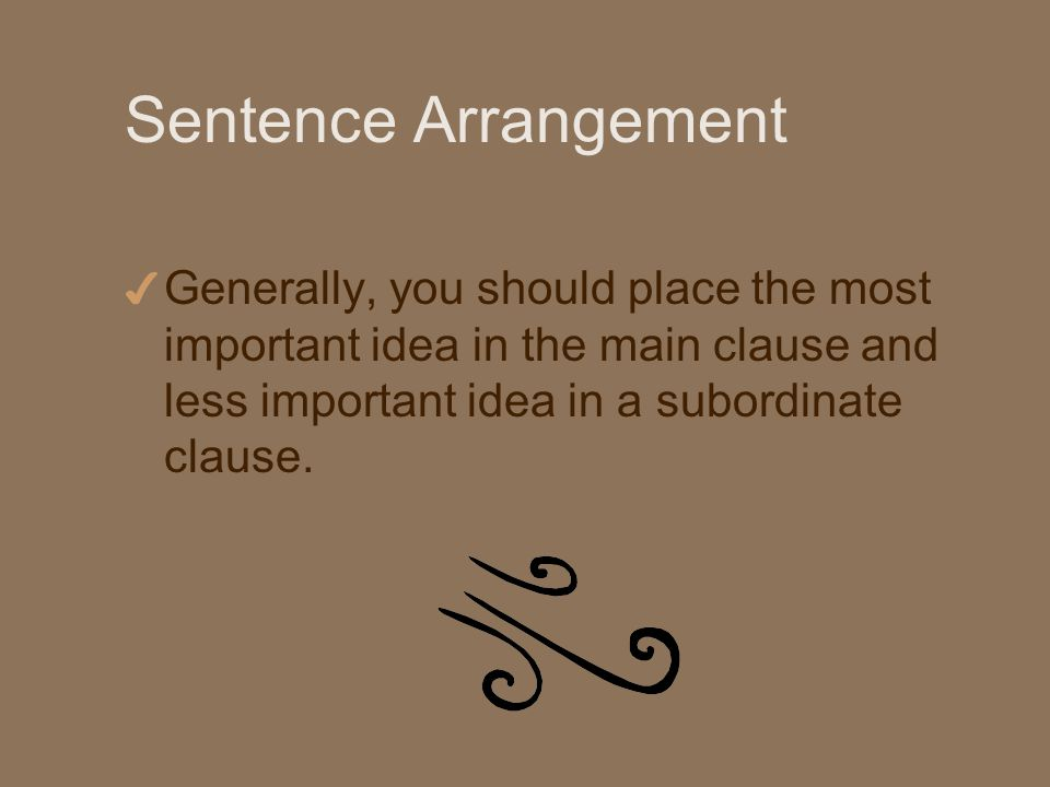 Sentence Arrangement 4 Generally, you should place the most important idea in the main clause and less important idea in a subordinate clause.