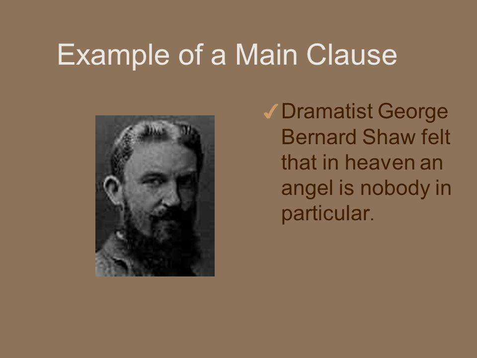 Example of a Main Clause 4 Dramatist George Bernard Shaw felt that in heaven an angel is nobody in particular.