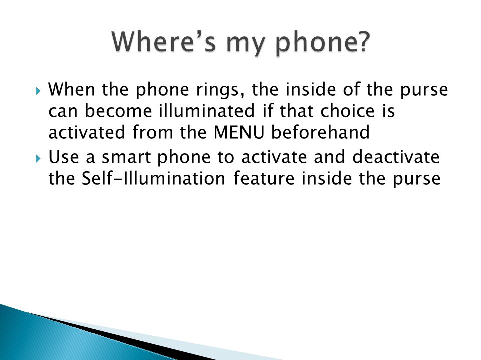 When the phone rings, the inside of the purse can become illuminated if that choice is activated from the MENU beforehand Use a smart phone to activate and deactivate the Self-Illumination feature inside the purse