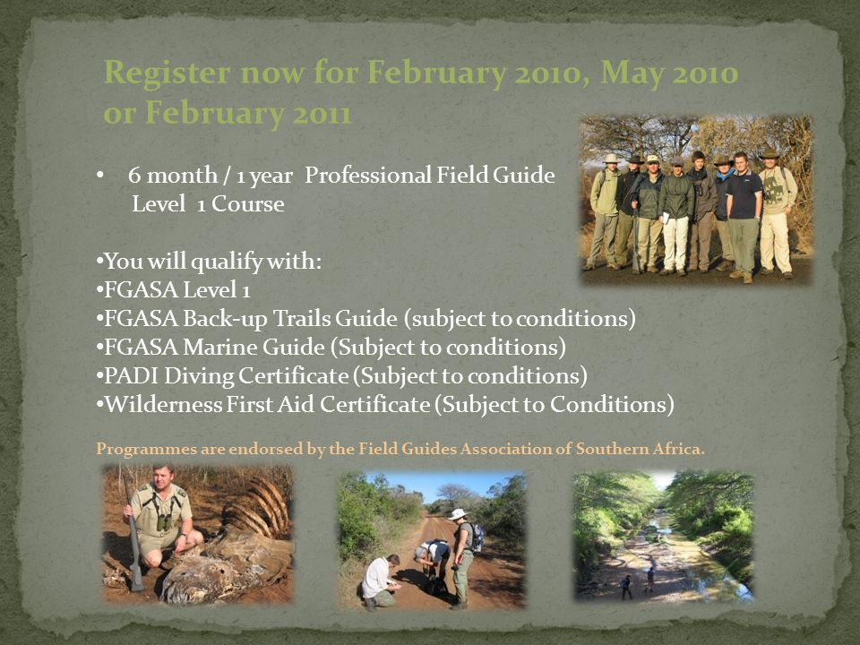 6 month / 1 year Professional Field Guide Level 1 Course You will qualify with: FGASA Level 1 FGASA Back-up Trails Guide (subject to conditions) FGASA