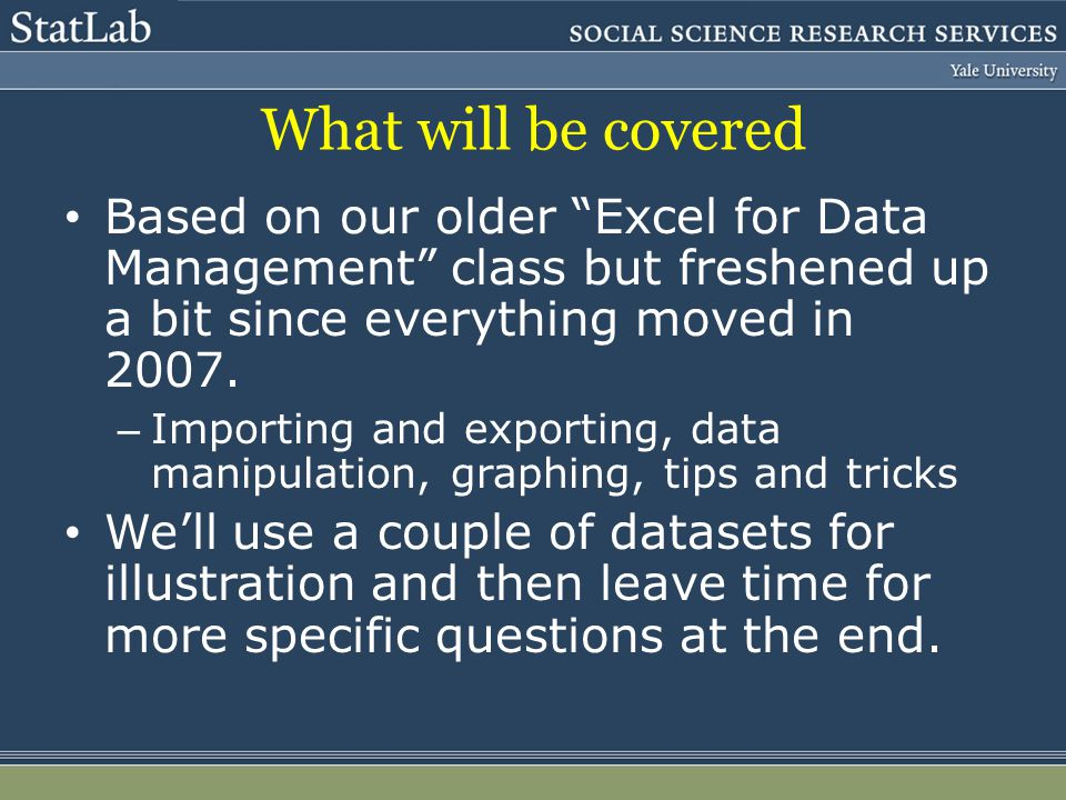 What will be covered Based on our older Excel for Data Management class but freshened up a bit since everything moved in 2007.