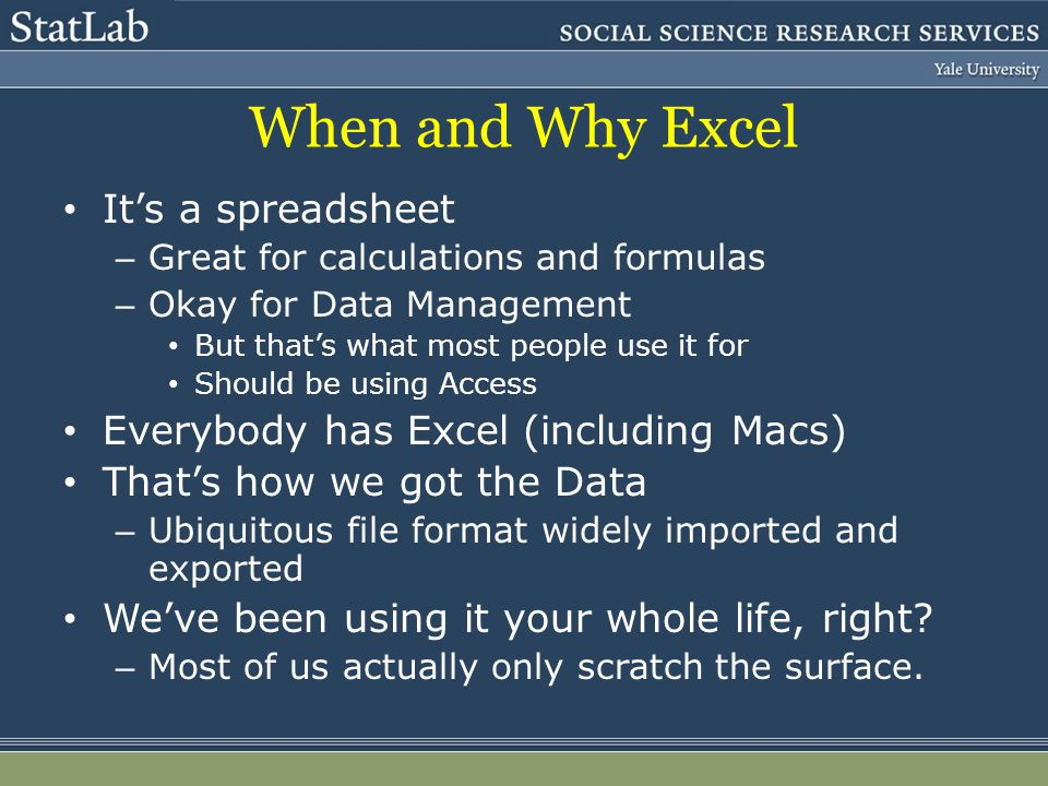 When and Why Excel Its a spreadsheet – Great for calculations and formulas – Okay for Data Management But thats what most people use it for Should be using Access Everybody has Excel (including Macs) Thats how we got the Data – Ubiquitous file format widely imported and exported Weve been using it your whole life, right.