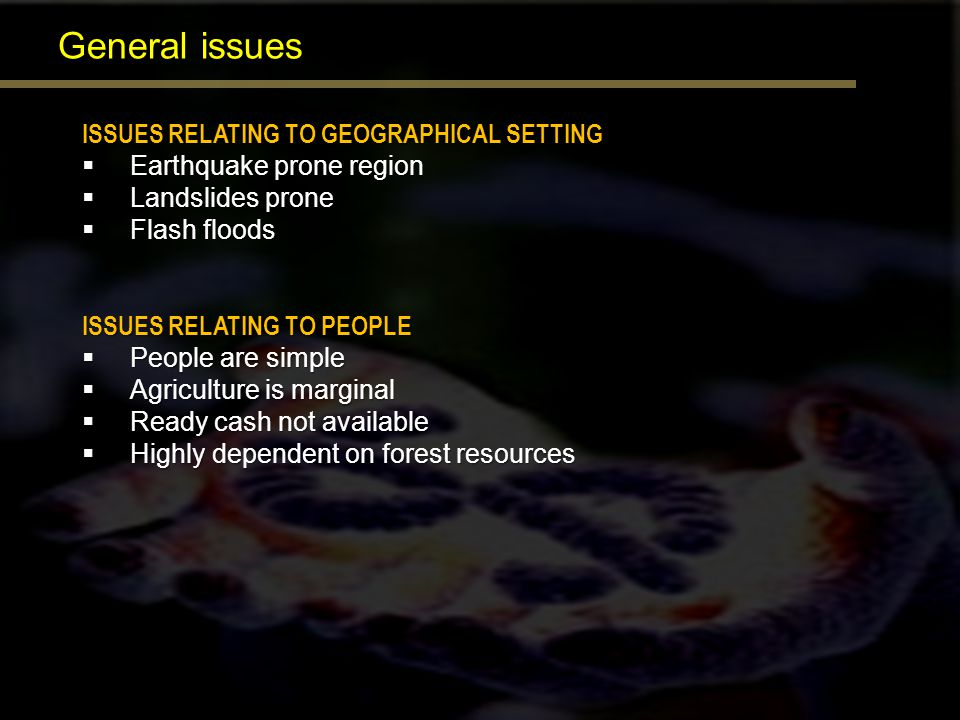 General issues ISSUES RELATING TO GEOGRAPHICAL SETTING Earthquake prone region Earthquake prone region Landslides prone Landslides prone Flash floods