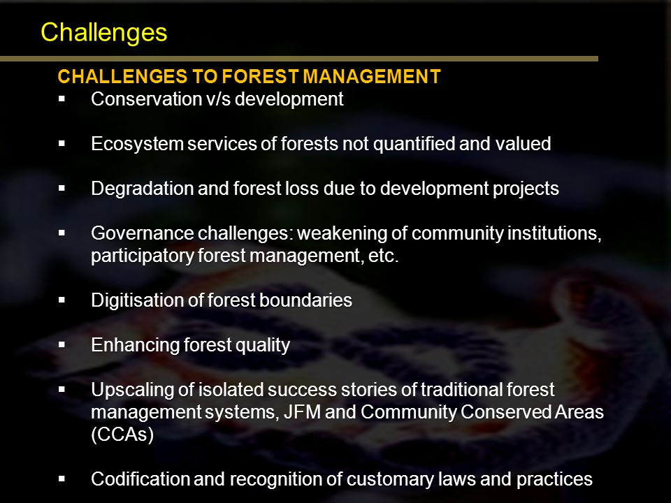 Challenges CHALLENGES TO FOREST MANAGEMENT Conservation v/s development Conservation v/s development Ecosystem services of forests not quantified and
