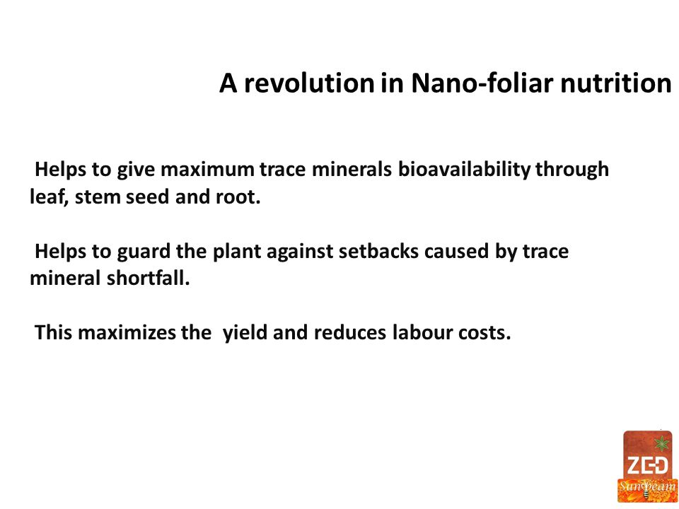 A revolution in Nano-foliar nutrition Helps to give maximum trace minerals bioavailability through leaf, stem seed and root. Helps to guard the plant