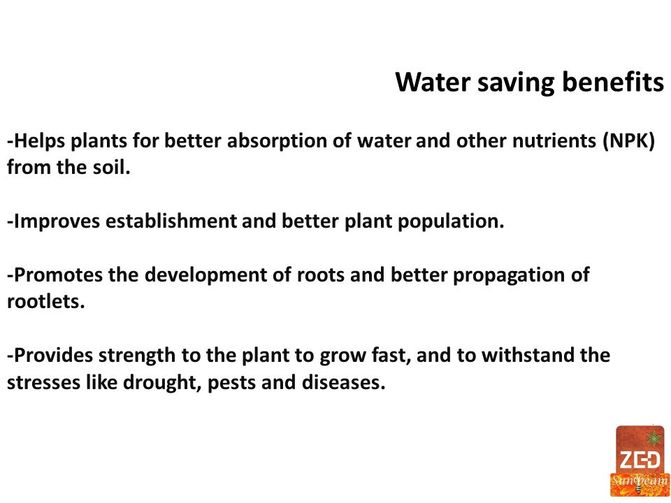 Water saving benefits -Helps plants for better absorption of water and other nutrients (NPK) from the soil. -Improves establishment and better plant p