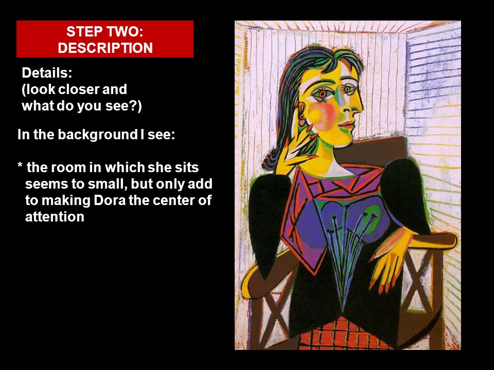 STEP TWO: DESCRIPTION Details: (look closer and what do you see?) In the background I see: * the room in which she sits seems to small, but only add t