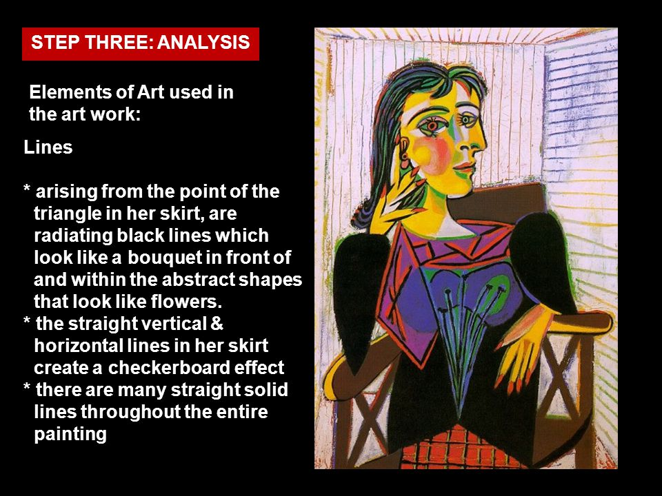 STEP THREE: ANALYSIS Elements of Art used in the art work: Lines * arising from the point of the triangle in her skirt, are radiating black lines whic