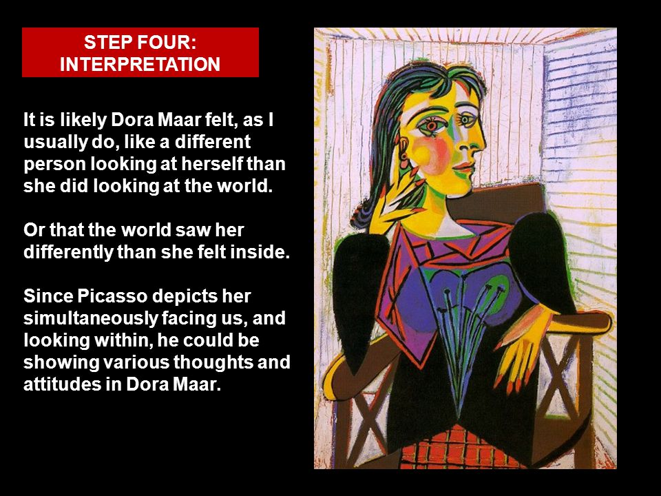 STEP FOUR: INTERPRETATION It is likely Dora Maar felt, as I usually do, like a different person looking at herself than she did looking at the world.