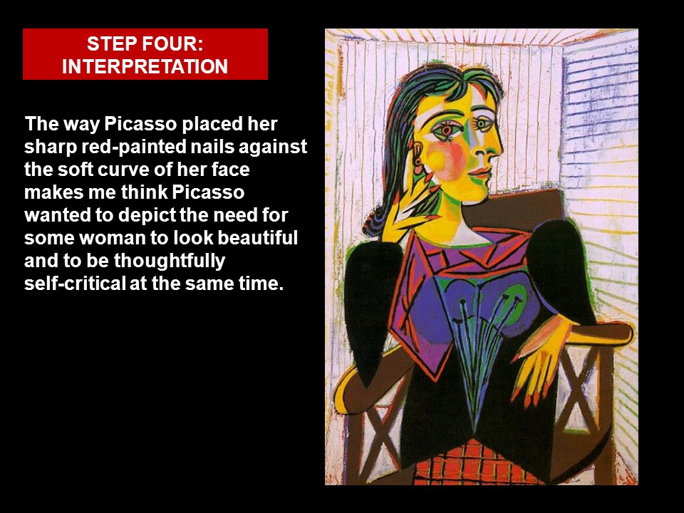 STEP FOUR: INTERPRETATION The way Picasso placed her sharp red-painted nails against the soft curve of her face makes me think Picasso wanted to depic