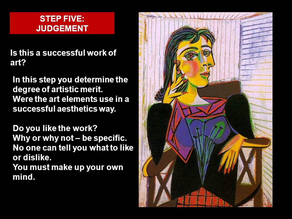 STEP FIVE: JUDGEMENT Is this a successful work of art? In this step you determine the degree of artistic merit. Were the art elements use in a success
