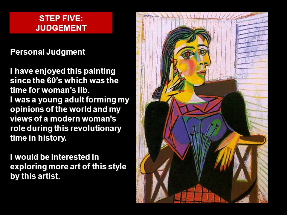 STEP FIVE: JUDGEMENT Personal Judgment I have enjoyed this painting since the 60s which was the time for woman's lib. I was a young adult forming my o