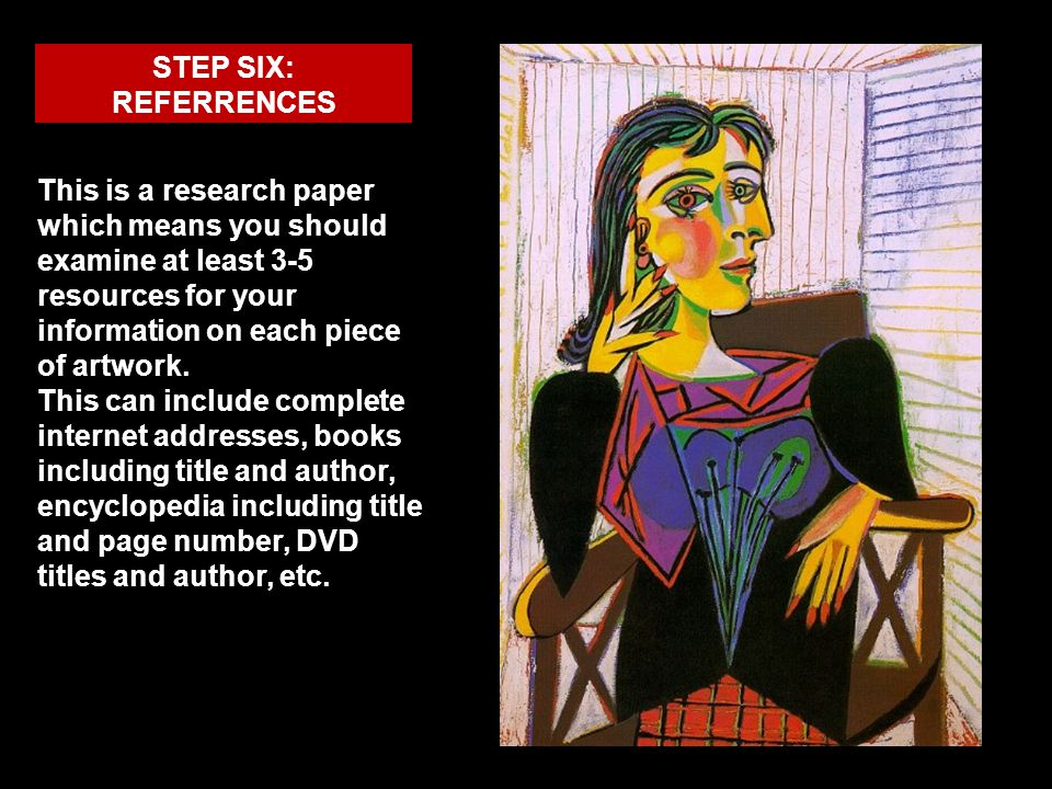 STEP SIX: REFERRENCES This is a research paper which means you should examine at least 3-5 resources for your information on each piece of artwork. Th