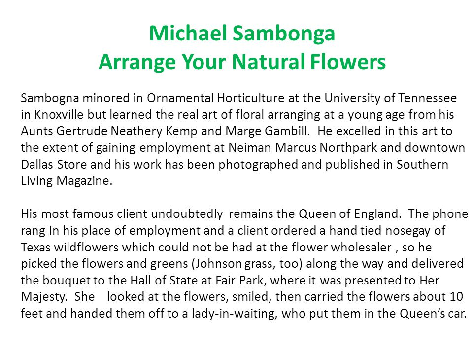 Michael Sambonga Arrange Your Natural Flowers Sambogna minored in Ornamental Horticulture at the University of Tennessee in Knoxville but learned the real art of floral arranging at a young age from his Aunts Gertrude Neathery Kemp and Marge Gambill.