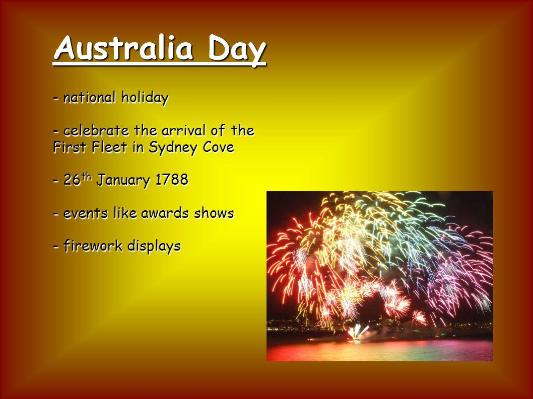 Australia Day - national holiday - celebrate the arrival of the First Fleet in Sydney Cove - 26 th January 1788 - events like awards shows - firework