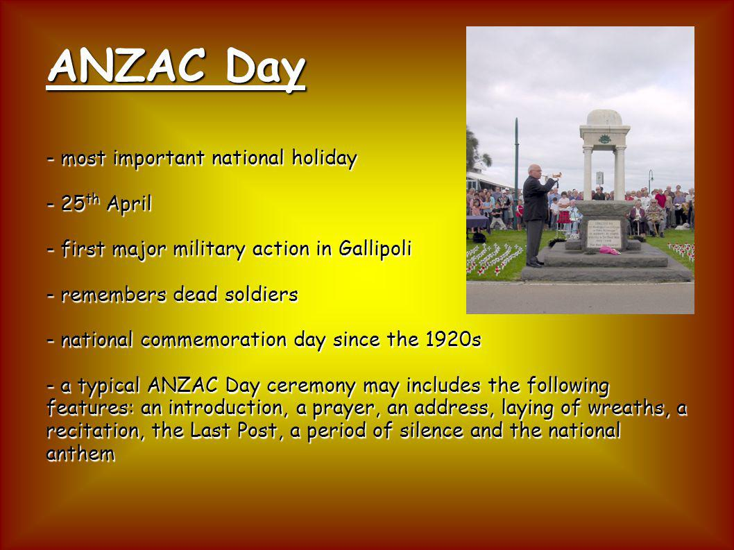 ANZAC Day - most important national holiday - 25th April - first major military action in Gallipoli - remembers dead soldiers - national commemoration day since the 1920s - a typical ANZAC Day ceremony may includes the following features: an introduction, a prayer, an address, laying of wreaths, a recitation, the Last Post, a period of silence and the national anthem
