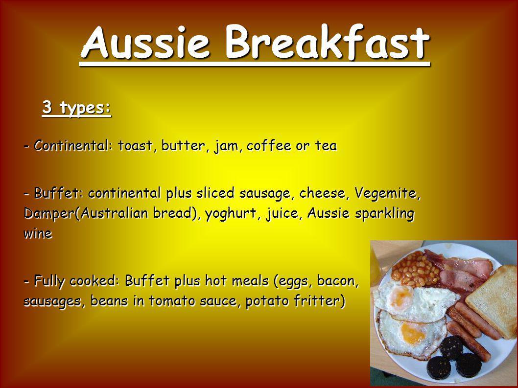 Aussie Breakfast 3 types: - Continental: toast, butter, jam, coffee or tea - Buffet: continental plus sliced sausage, cheese, Vegemite, Damper(Austral