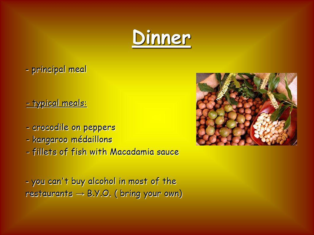 Dinner - principal meal - you can't buy alcohol in most of the restaurants B.Y.O. ( bring your own) - typical meals: - crocodile on peppers - kangaroo