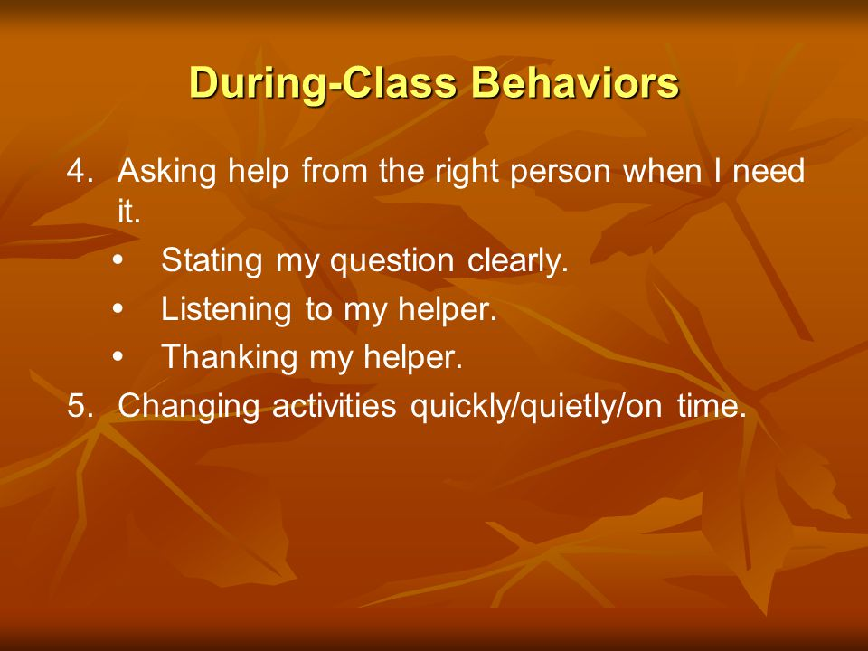 During-Class Behaviors I am working on: 1. 1.Following the classroom rules. 2. 2.Listening carefully. Looking at my teacher. Thinking about what my te