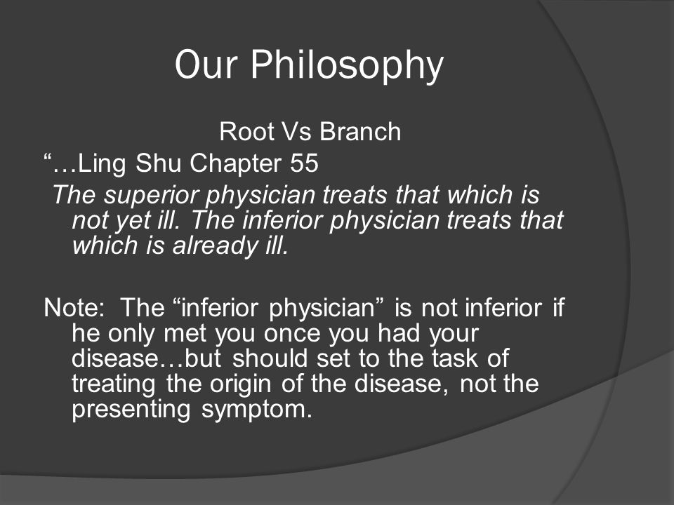 Our Philosophy Root Vs Branch …Ling Shu Chapter 55 The superior physician treats that which is not yet ill.