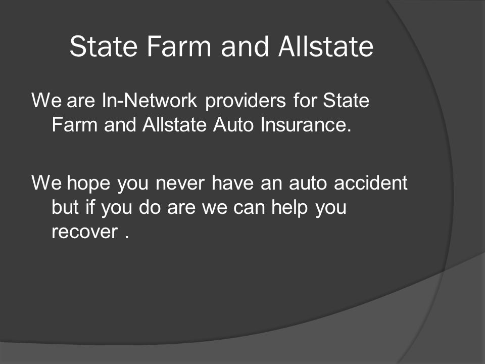 State Farm and Allstate We are In-Network providers for State Farm and Allstate Auto Insurance.
